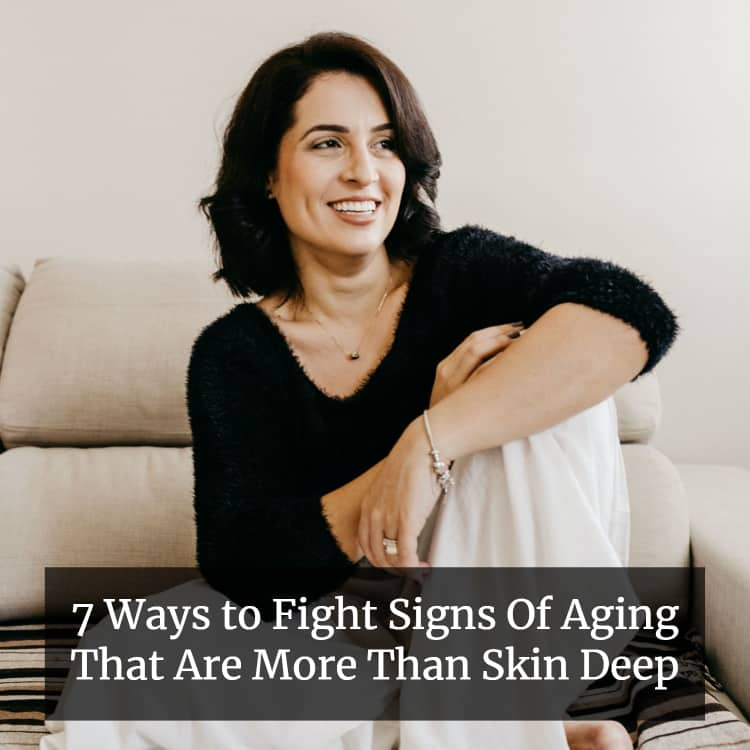 7 Ways to Fight Signs Of Aging That Are More Than Skin Deep